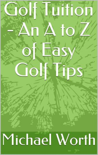 Golf Tuition – An A to Z of Easy Golf Tips by Michael Worth