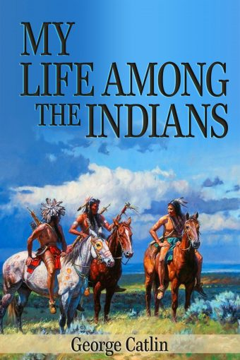 My Life Among the Indians (Illustrated) by George Catlin